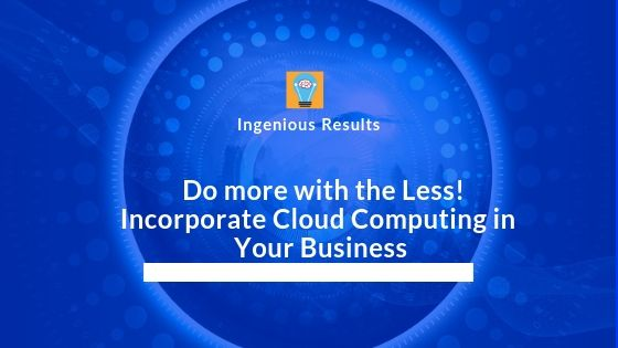 Incorporate Cloud Computing in Your Business and Do more with the Less!